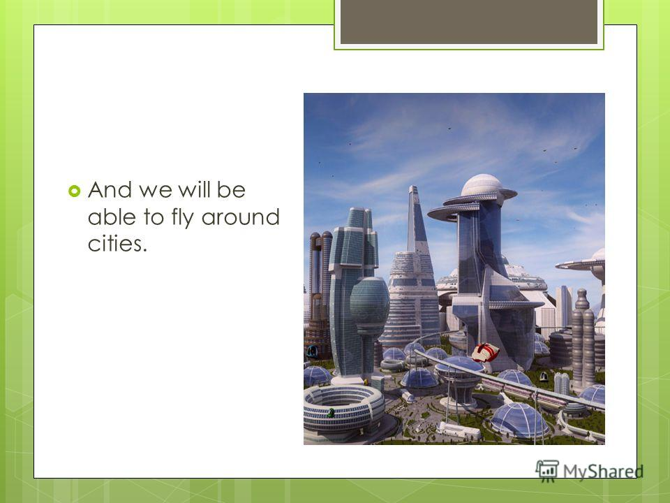 And we will be able to fly around cities.