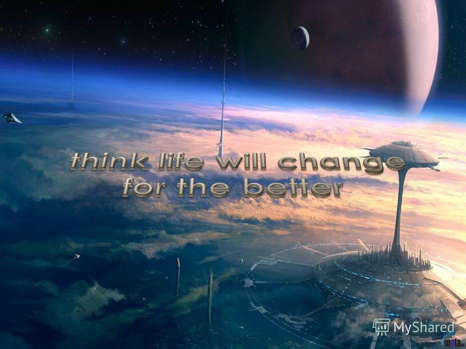 I think life will change for the better!