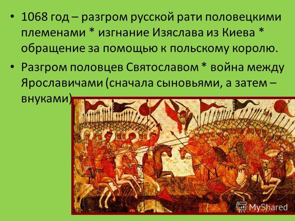 1068 год – разгром русской рати половецкими племенами * изгнание Изяслава из Киева * обращение за помощью к польскому королю. Разгром половцев Святославом * война между Ярославичами (сначала сыновьями, а затем – внуками).