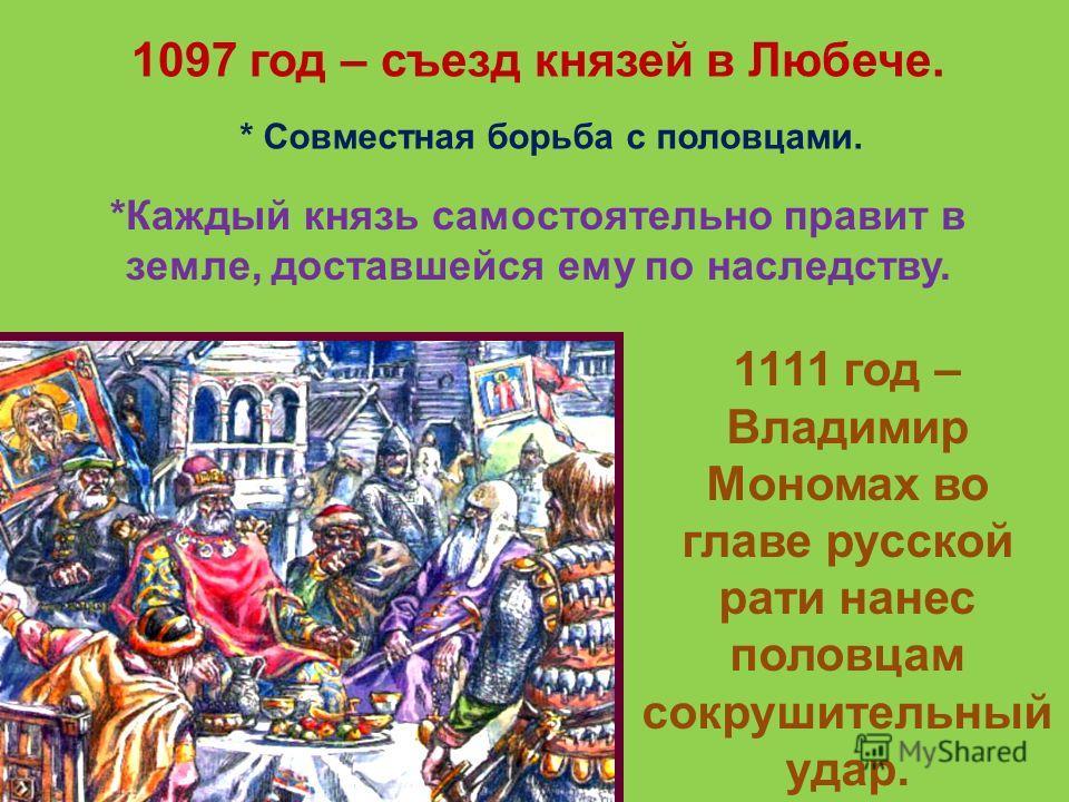 1097 год – съезд князей в Любече. * Совместная борьба с половцами. *Каждый князь самостоятельно правит в земле, доставшейся ему по наследству. 1111 год – Владимир Мономах во главе русской рати нанес половцам сокрушительный удар.