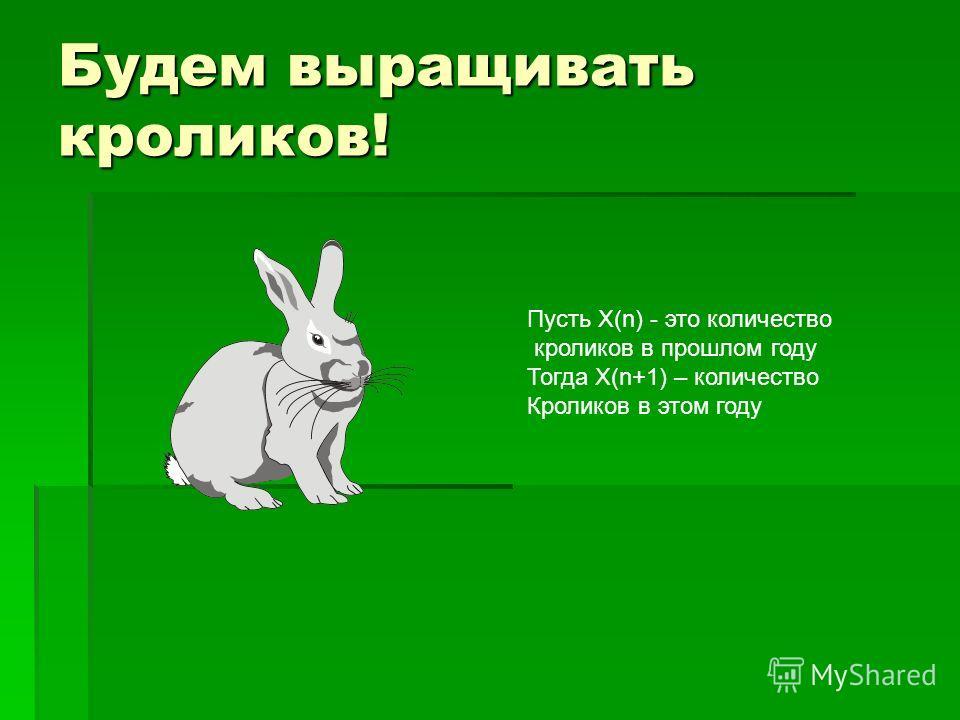 Будем выращивать кроликов! Пусть X(n) - это количество кроликов в прошлом году Тогда Х(n+1) – количество Кроликов в этом году