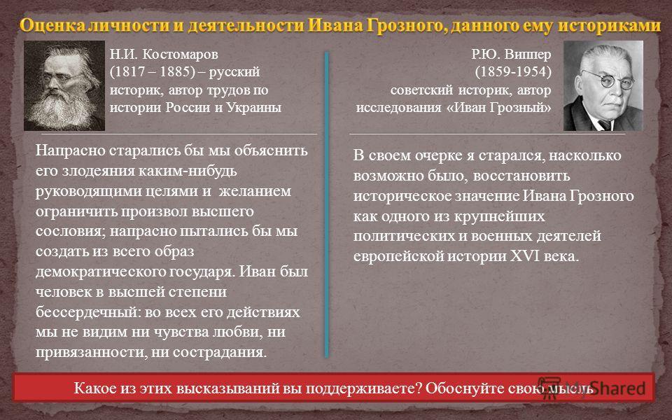 Н.И. Костомаров (1817 – 1885) – русский историк, автор трудов по истории России и Украины Р.Ю. Виппер (1859-1954) советский историк, автор исследования «Иван Грозный» Напрасно старались бы мы объяснить его злодеяния каким-нибудь руководящими целями и