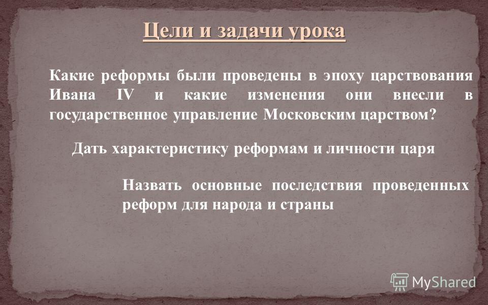 Цели и задачи урока Какие реформы были проведены в эпоху царствования Ивана IV и какие изменения они внесли в государственное управление Московским царством? Дать характеристику реформам и личности царя Назвать основные последствия проведенных реформ