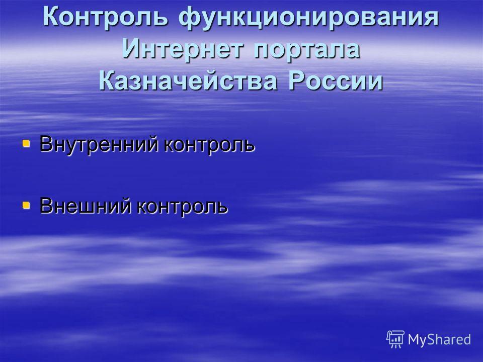 Контроль функционирования Интернет портала Казначейства России Внутренний контроль Внутренний контроль Внешний контроль Внешний контроль