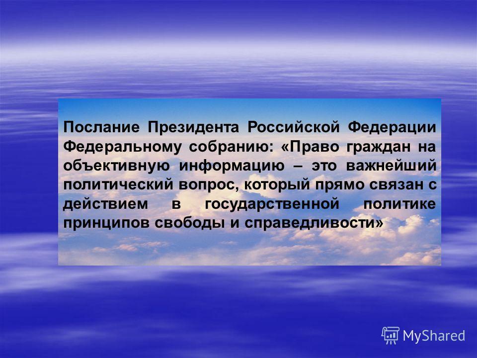 Послание Президента Российской Федерации Федеральному собранию: «Право граждан на объективную информацию – это важнейший политический вопрос, который прямо связан с действием в государственной политике принципов свободы и справедливости»