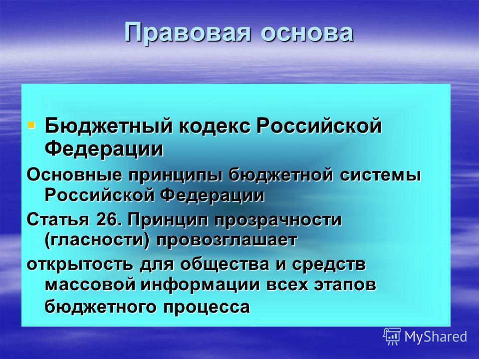 Бюджетный кодекс Российской Федерации Бюджетный кодекс Российской Федерации Основные принципы бюджетной системы Российской Федерации Статья 26. Принцип прозрачности (гласности) провозглашает открытость для общества и средств массовой информации всех