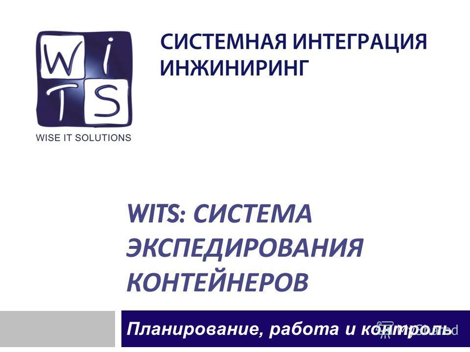 WITS: СИСТЕМА ЭКСПЕДИРОВАНИЯ КОНТЕЙНЕРОВ Планирование, работа и контроль