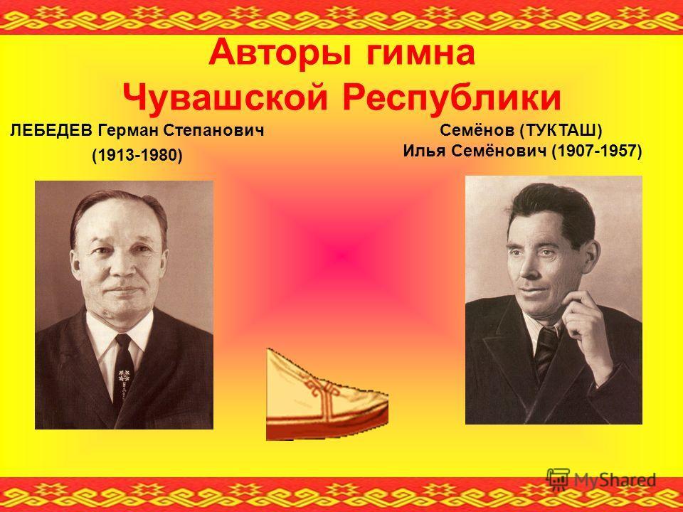 Авторы гимна Чувашской Республики ЛЕБЕДЕВ Герман Степанович (1913-1980) Семёнов (ТУКТАШ) Илья Семёнович (1907-1957)