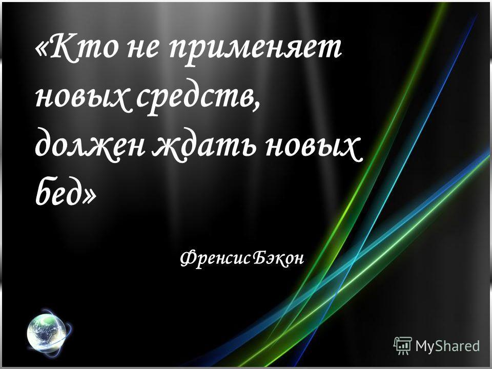«Кто не применяет новых средств, должен ждать новых бед» Френсис Бэкон