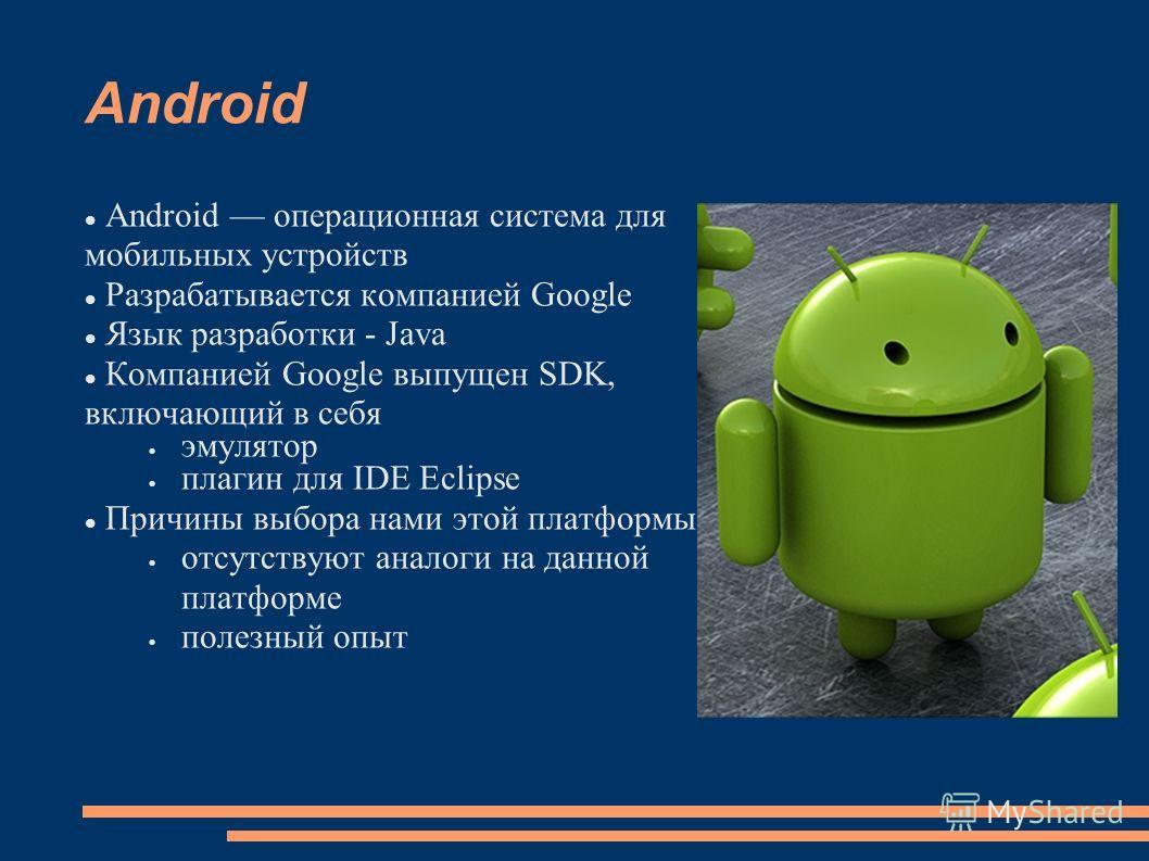 Android Android операционная система для мобильных устройств Разрабатывается компанией Google Язык разработки - Java Компанией Google выпущен SDK, включающий в себя эмулятор плагин для IDE Eclipse Причины выбора нами этой платформы отсутствуют аналог