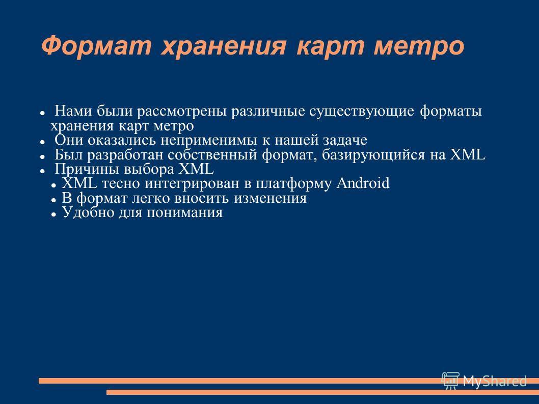 Формат хранения карт метро Нами были рассмотрены различные существующие форматы хранения карт метро Они оказались неприменимы к нашей задаче Был разработан собственный формат, базирующийся на XML Причины выбора XML XML тесно интегрирован в платформу