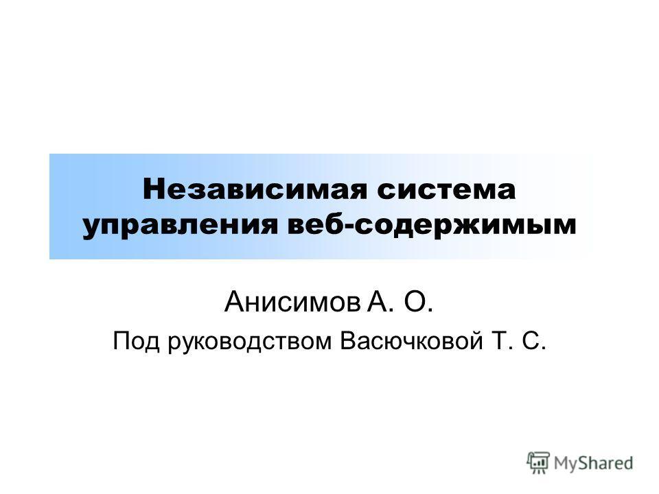 Независимая система управления веб-содержимым Анисимов А. О. Под руководством Васючковой Т. С.