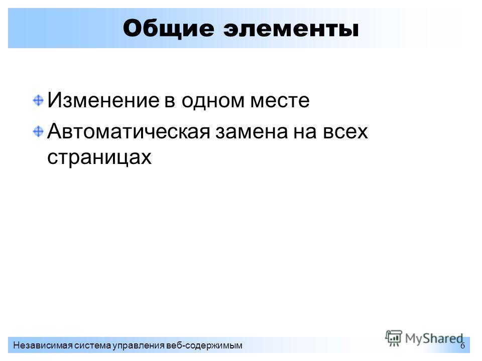 Независимая система управления веб-содержимым6 Общие элементы Изменение в одном месте Автоматическая замена на всех страницах
