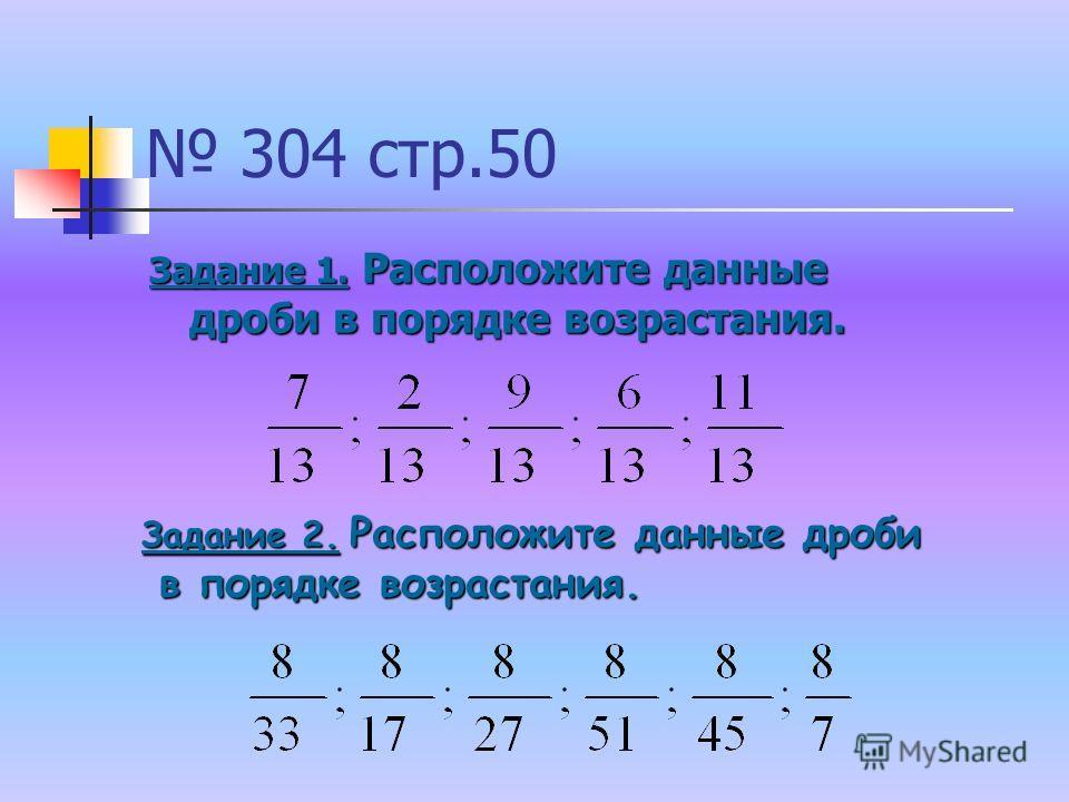 304 стр.50 Задание 1. Расположите данные дроби в порядке возрастания. Задание 2. Расположите данные дроби в порядке возрастания. в порядке возрастания.