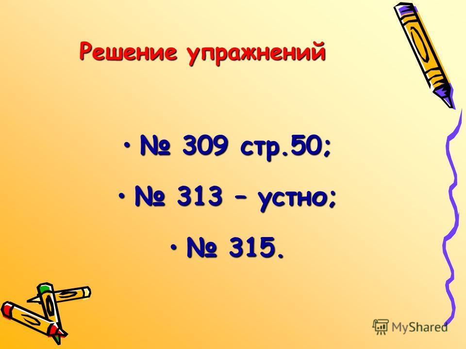 Решение упражнений 309 стр.50; 313 – устно; 315.