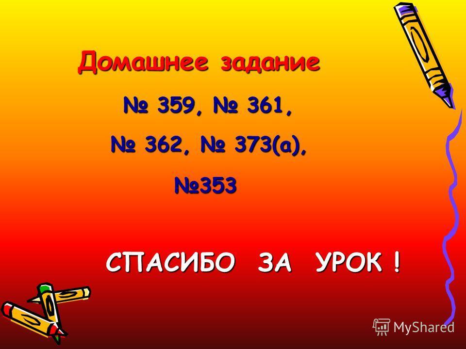 Домашнее задание 359, 361, 359, 361, 362, 373(а), 362, 373(а),353 СПАСИБО ЗА УРОК !