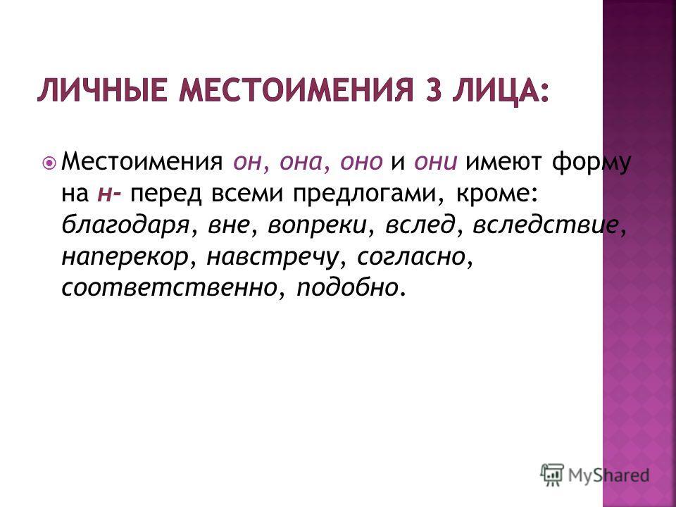 Местоимения он, она, оно и они имеют форму на н- перед всеми предлогами, кроме: благодаря, вне, вопреки, вслед, вследствие, наперекор, навстречу, согласно, соответственно, подобно.