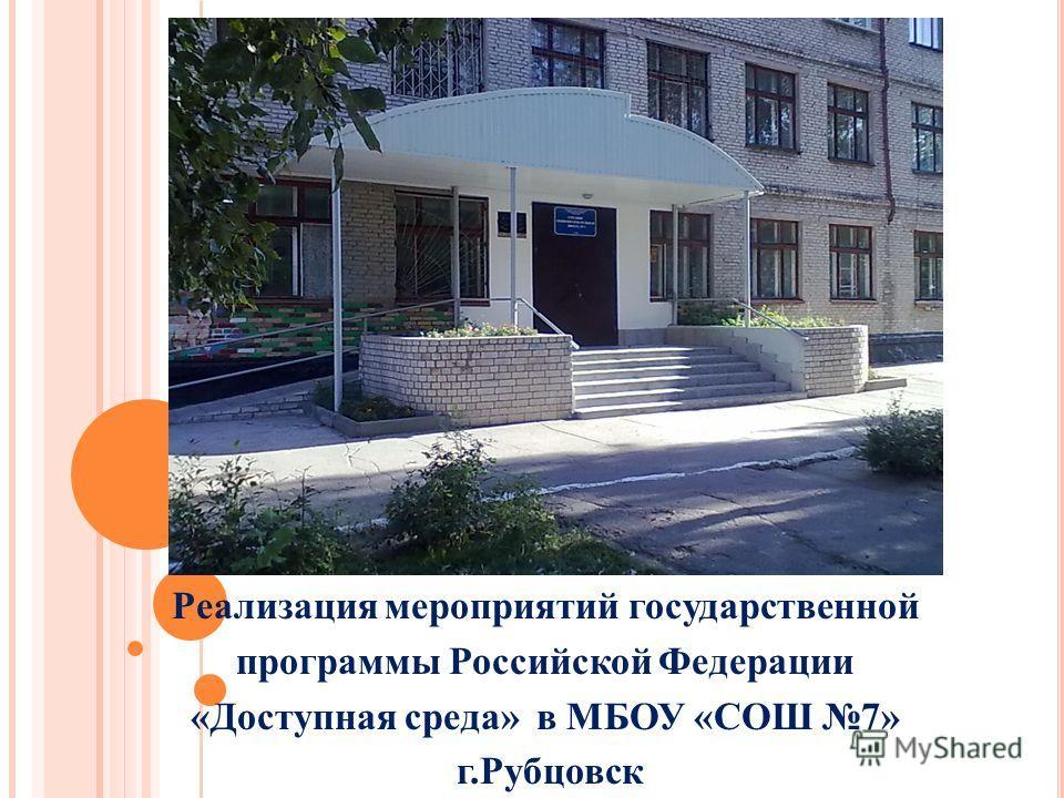 Реализация мероприятий государственной программы Российской Федерации «Доступная среда» в МБОУ «СОШ 7» г.Рубцовск
