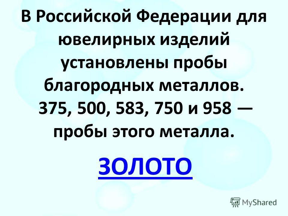 В Российской Федерации для ювелирных изделий установлены пробы благородных металлов. 375, 500, 583, 750 и 958 пробы этого металла. ЗОЛОТО