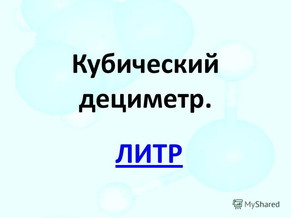Кубический дециметр. ЛИТР