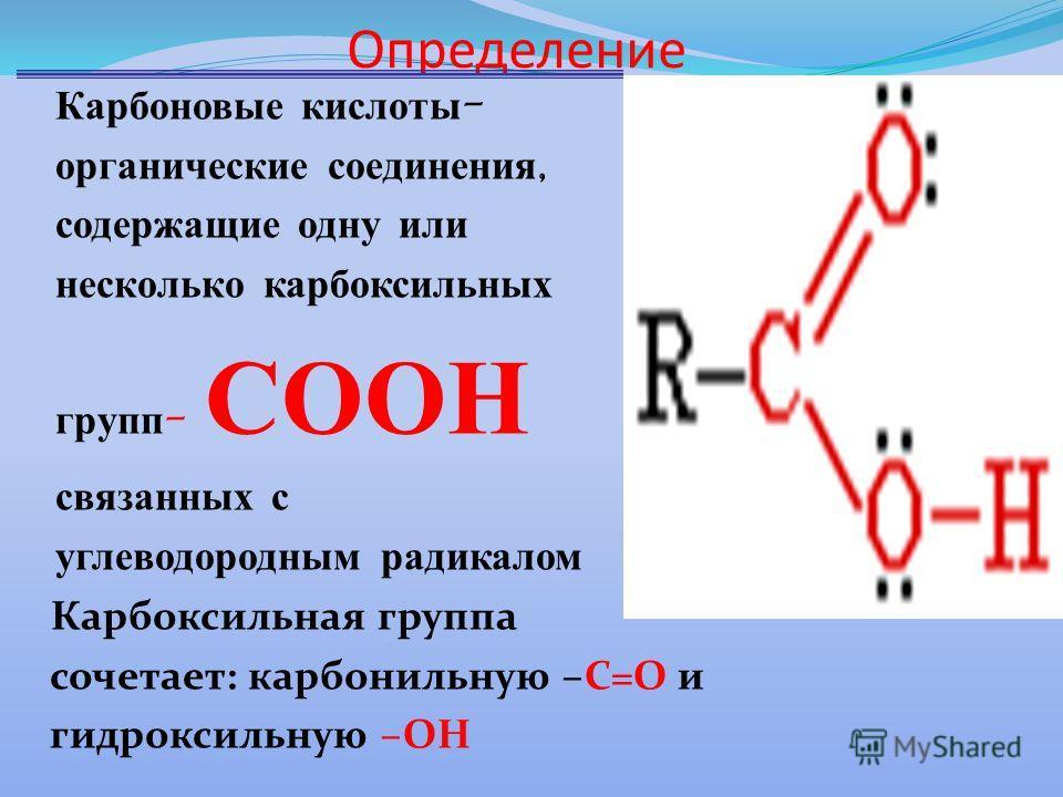 Определение Карбоновые кислоты - органические соединения, содержащие одну или несколько карбоксильных групп - СООН связанных с углеводородным радикалом Карбоксильная группа сочетает: карбонильную –С=О и гидроксильную –ОН