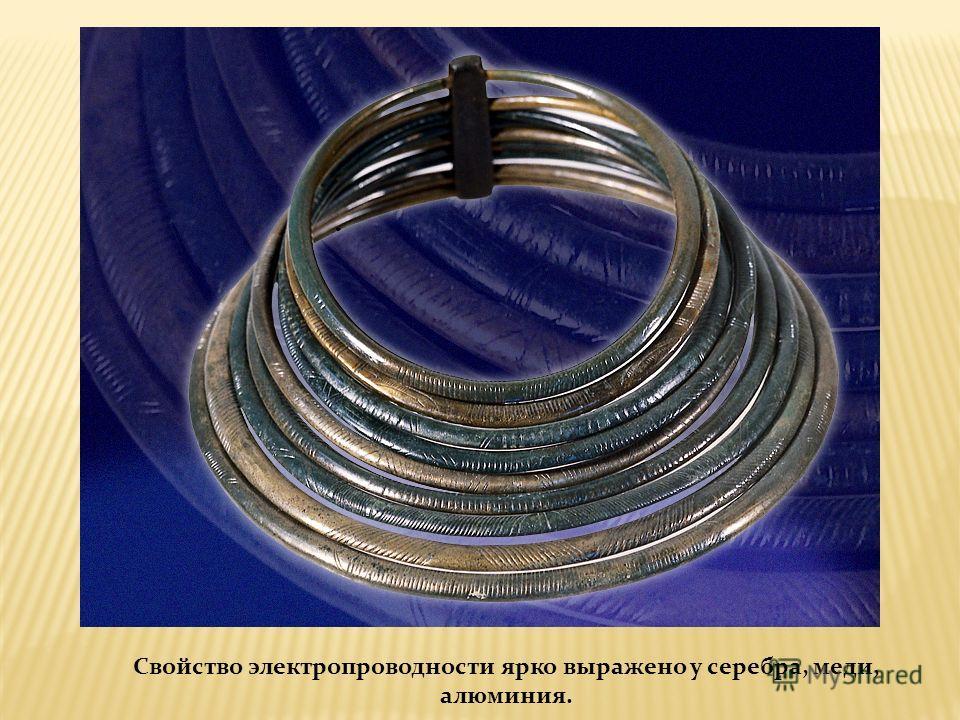 Свойство электропроводности ярко выражено у серебра, меди, алюминия.