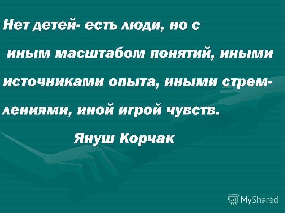 Нет детей- есть люди, но с иным масштабом понятий, иными источниками опыта, иными стрем- лениями, иной игрой чувств. Януш Корчак