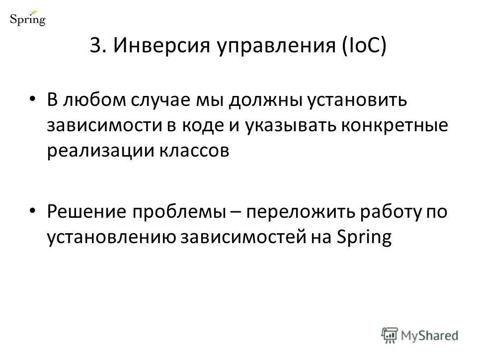 3. Инверсия управления (IoC) В любом случае мы должны установить зависимости в коде и указывать конкретные реализации классов Решение проблемы – переложить работу по установлению зависимостей на Spring