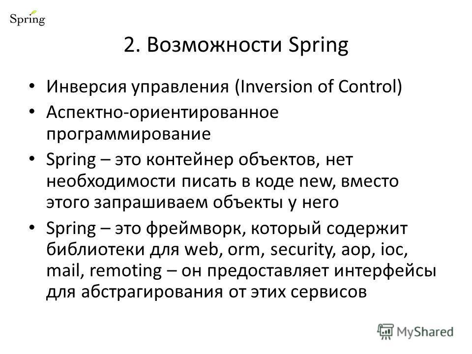 2. Возможности Spring Инверсия управления (Inversion of Control) Аспектно-ориентированное программирование Spring – это контейнер объектов, нет необходимости писать в коде new, вместо этого запрашиваем объекты у него Spring – это фреймворк, который с