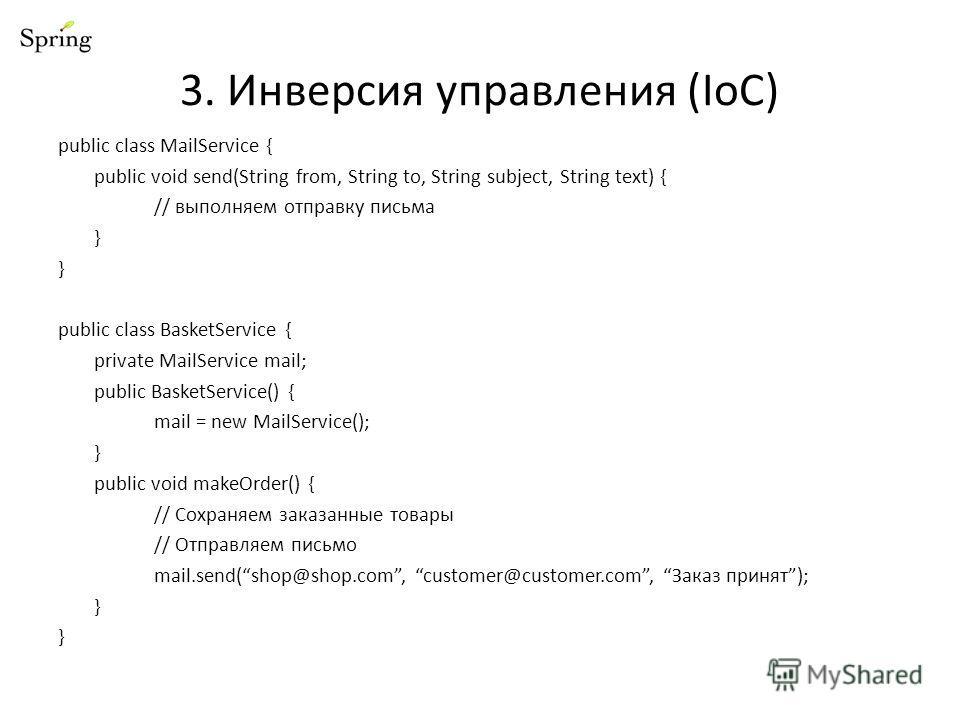 3. Инверсия управления (IoC) public class MailService { public void send(String from, String to, String subject, String text) { // выполняем отправку письма } public class BasketService { private MailService mail; public BasketService() { mail = new