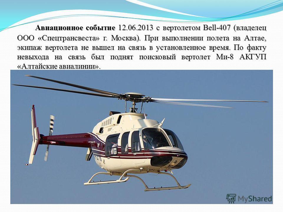 Авиационное событие 12.06.2013 с вертолетом Bell-407 (владелец ООО «Спецтрансвеста» г. Москва). При выполнении полета на Алтае, экипаж вертолета не вышел на связь в установленное время. По факту невыхода на связь был поднят поисковый вертолет Ми-8 АК
