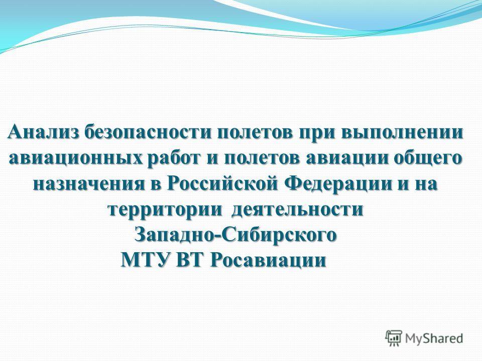 Анализ безопасности полетов при выполнении авиационных работ и полетов авиации общего назначения в Российской Федерации и на территории деятельности Западно-Сибирского МТУ ВТ Росавиации