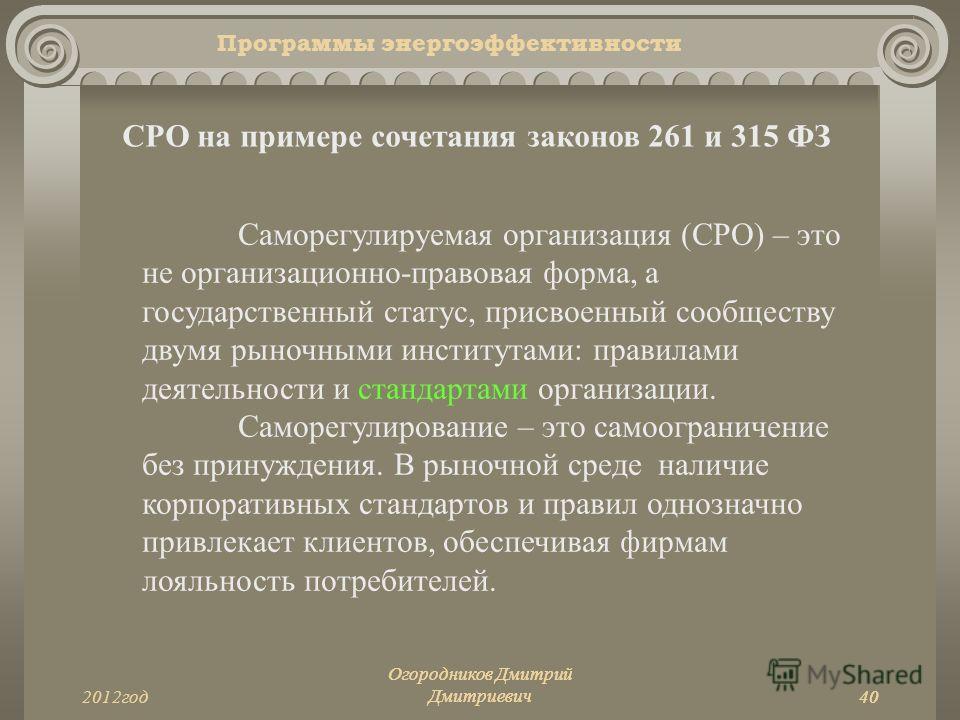 402012год Огородников Дмитрий Дмитриевич40 Программы энергоэффективности СРО на примере сочетания законов 261 и 315 ФЗ Саморегулируемая организация (СРО) – это не организационно-правовая форма, а государственный статус, присвоенный сообществу двумя р
