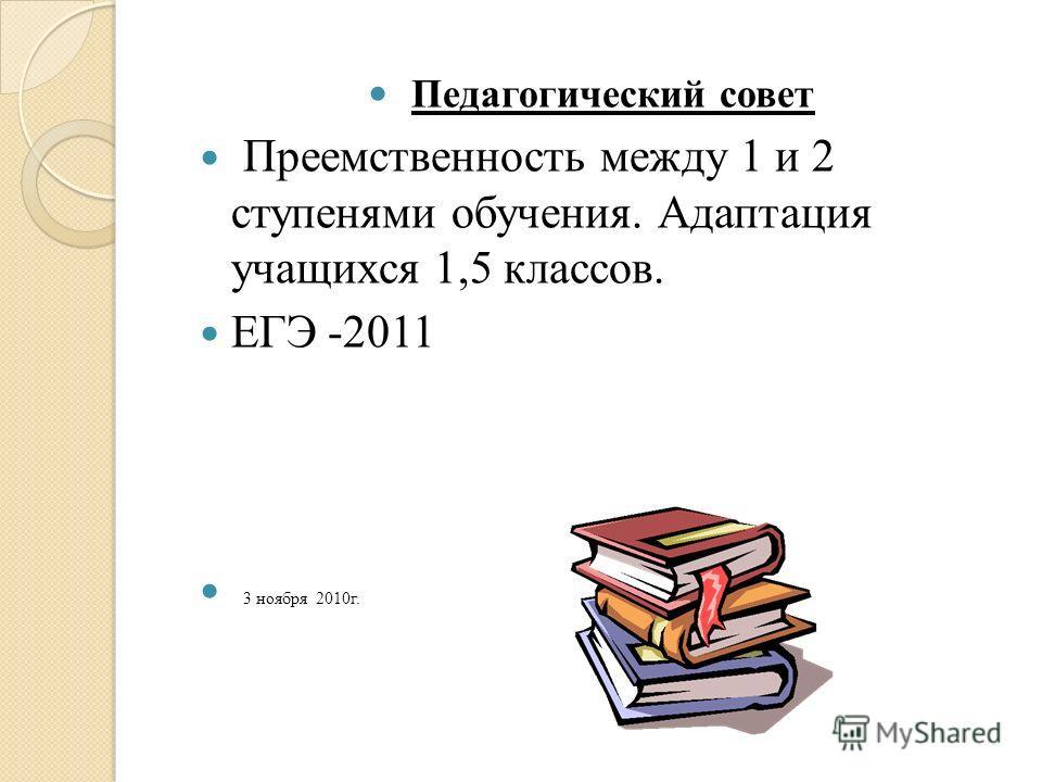 Педагогический совет Преемственность между 1 и 2 ступенями обучения. Адаптация учащихся 1,5 классов. ЕГЭ -2011 3 ноября 2010г.
