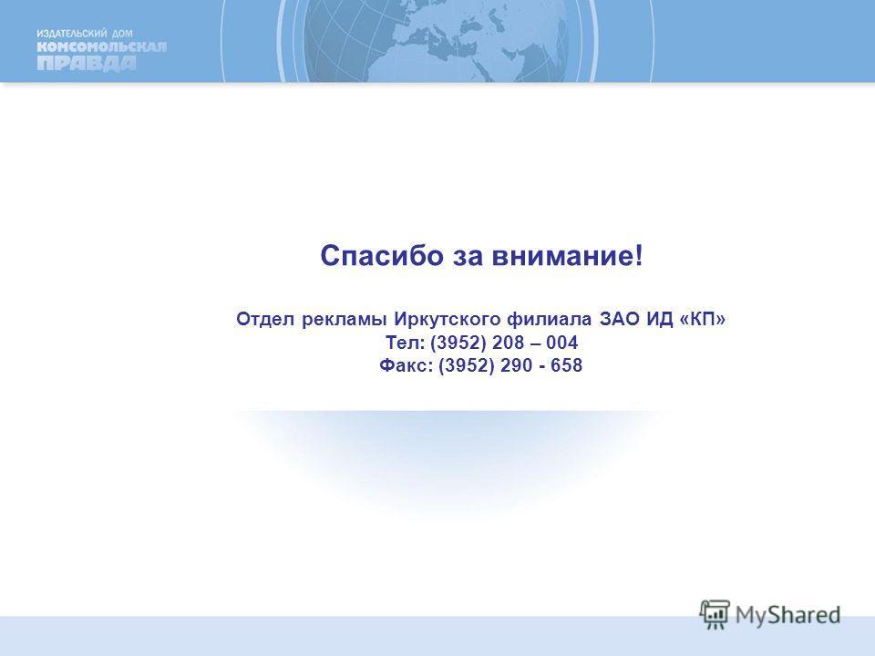 Спасибо за внимание! Отдел рекламы Иркутского филиала ЗАО ИД «КП» Тел: (3952) 208 – 004 Факс: (3952) 290 - 658