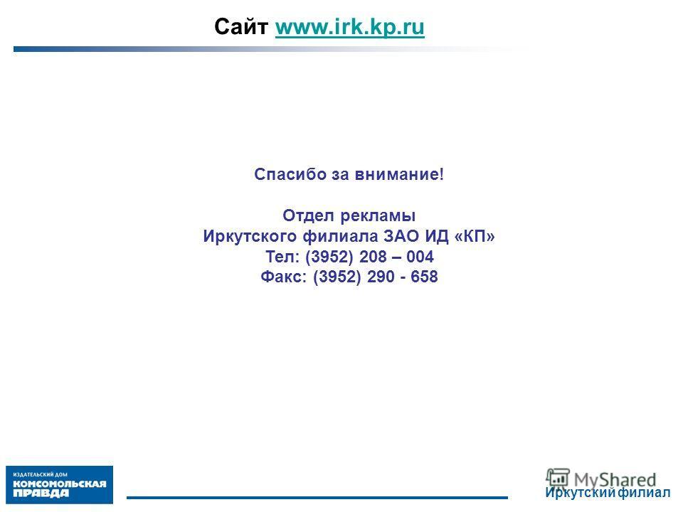 Спасибо за внимание! Отдел рекламы Иркутского филиала ЗАО ИД «КП» Тел: (3952) 208 – 004 Факс: (3952) 290 - 658 Сайт www.irk.kp.ruwww.irk.kp.ru