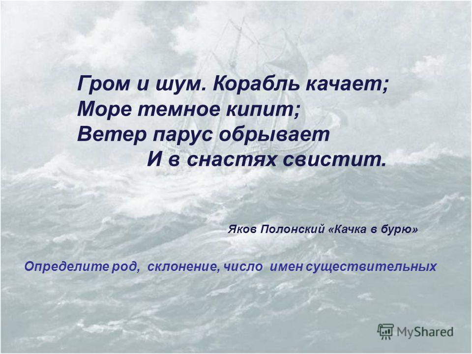 Гром и шум. Корабль качает; Море темное кипит; Ветер парус обрывает И в снастях свистит. Яков Полонский «Качка в бурю» Определите род, склонение, число имен существительных