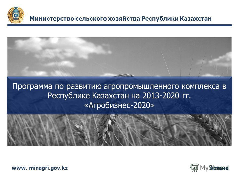 Астана Министерство сельского хозяйства Республики Казахстан www. minagri.gov.kz Программа по развитию агропромышленного комплекса в Республике Казахстан на 2013-2020 гг. «Агробизнес-2020»