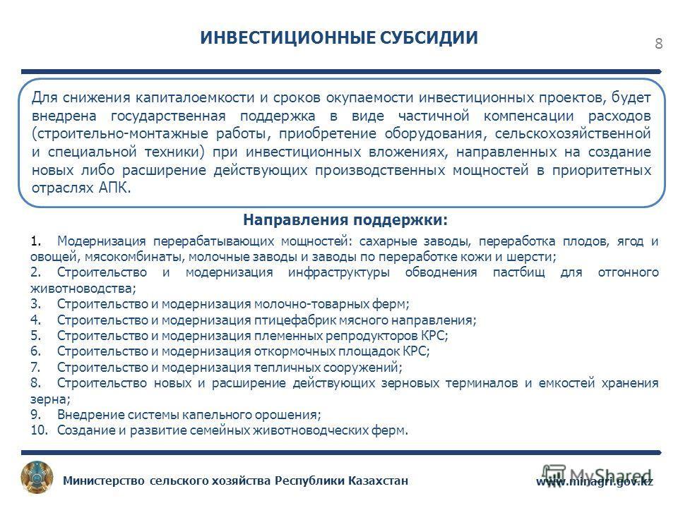 8 www.minagri.gov.kz Министерство сельского хозяйства Республики Казахстан ИНВЕСТИЦИОННЫЕ СУБСИДИИ Для снижения капиталоемкости и сроков окупаемости инвестиционных проектов, будет внедрена государственная поддержка в виде частичной компенсации расход