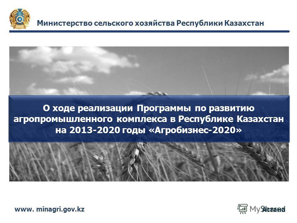 Астана Министерство сельского хозяйства Республики Казахстан www. minagri.gov.kz О ходе реализации Программы по развитию агропромышленного комплекса в Республике Казахстан на 2013-2020 годы «Агробизнес-2020»