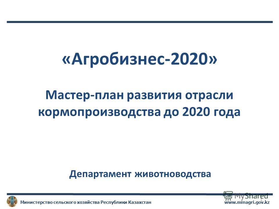 www.minagri.gov.kzМинистерство сельского хозяйства Республики Казахстан «Агробизнес-2020» Мастер-план развития отрасли кормопроизводства до 2020 года Департамент животноводства 1