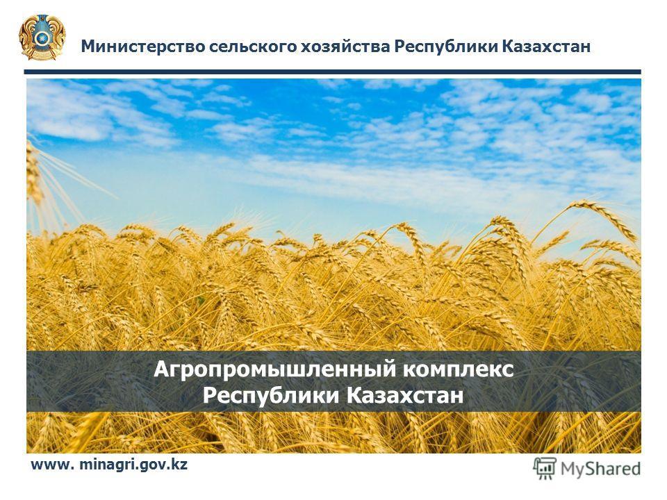 Министерство сельского хозяйства Республики Казахстан www. minagri.gov.kz Агропромышленный комплекс Республики Казахстан