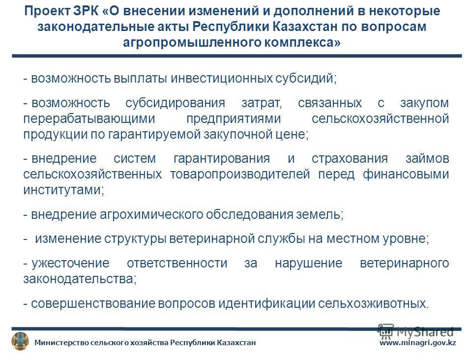 Проект ЗРК «О внесении изменений и дополнений в некоторые законодательные акты Республики Казахстан по вопросам агропромышленного комплекса» - возможность выплаты инвестиционных субсидий; - возможность субсидирования затрат, связанных с закупом перер