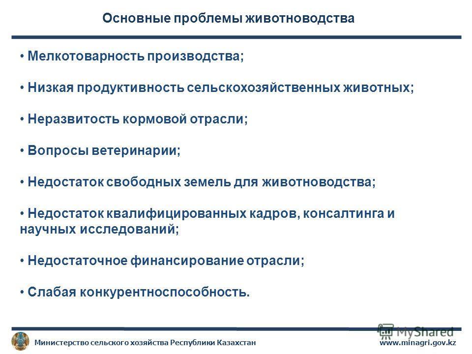 www.minagri.gov.kzМинистерство сельского хозяйства Республики Казахстан Основные проблемы животноводства Мелкотоварность производства; Низкая продуктивность сельскохозяйственных животных; Неразвитость кормовой отрасли; Вопросы ветеринарии; Недостаток