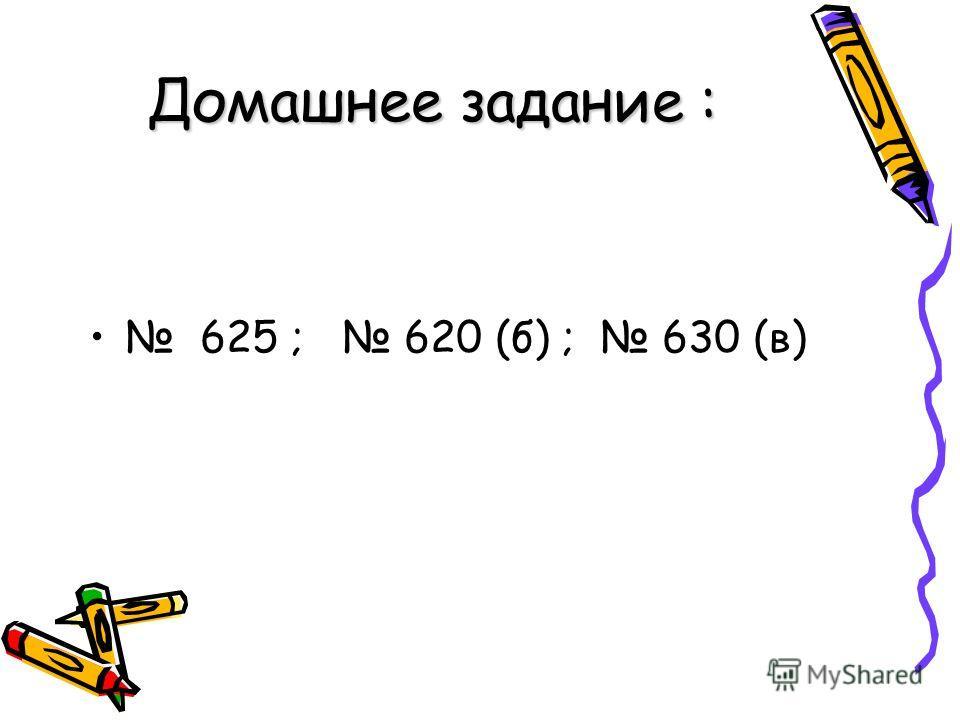 Домашнее задание : 625 ; 620 (б) ; 630 (в)