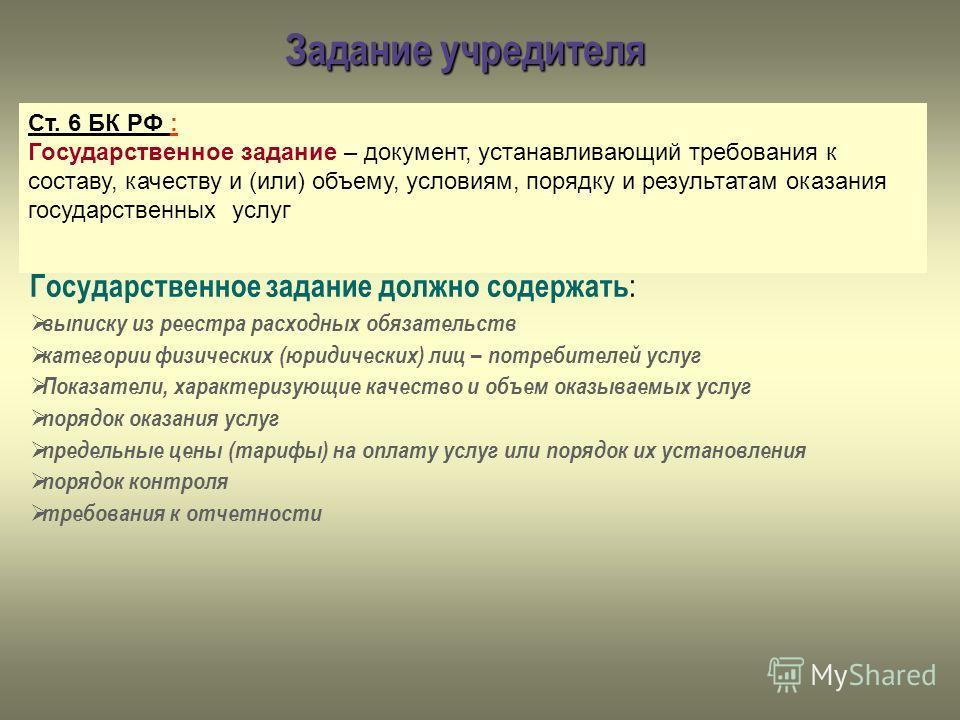 Задание учредителя Ст. 6 БК РФ : Государственное задание – документ, устанавливающий требования к составу, качеству и (или) объему, условиям, порядку и результатам оказания государственных услуг Государственное задание должно содержать : выписку из р