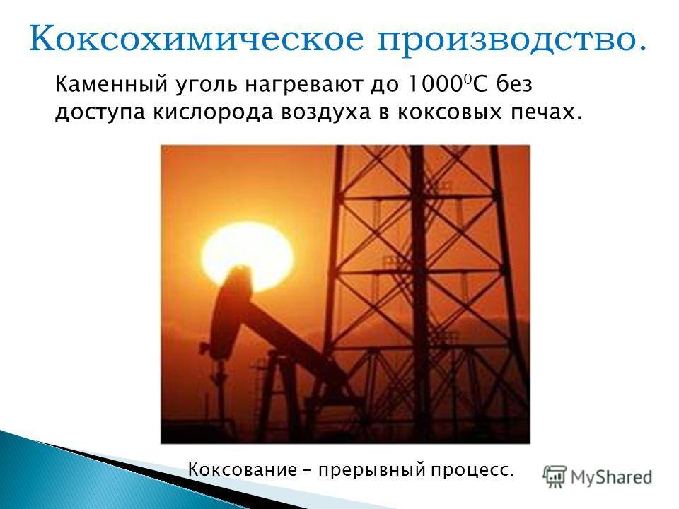 Коксохимическое производство. Каменный уголь нагревают до 1000 0 С без доступа кислорода воздуха в коксовых печах. Коксование – прерывный процесс.