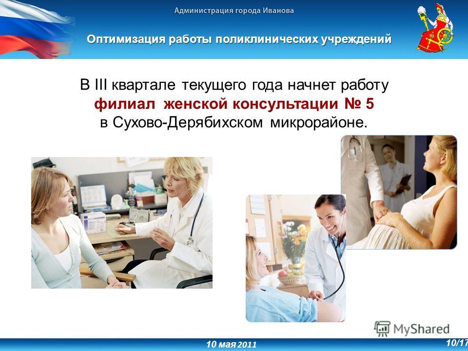 10 мая 2011 10/17 В III квартале текущего года начнет работу филиал женской консультации 5 в Сухово-Дерябихском микрорайоне. Оптимизация работы поликлинических учреждений