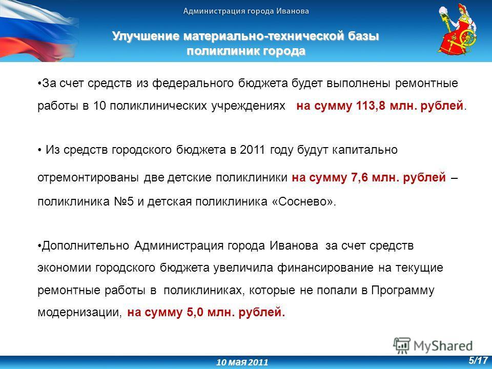 10 мая 2011 5/17 За счет средств из федерального бюджета будет выполнены ремонтные работы в 10 поликлинических учреждениях на сумму 113,8 млн. рублей. Из средств городского бюджета в 2011 году будут капитально отремонтированы две детские поликлиники