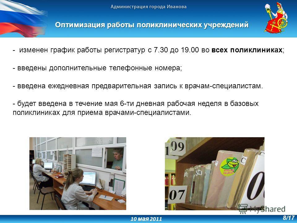 10 мая 2011 8/17 - изменен график работы регистратур с 7.30 до 19.00 во всех поликлиниках; - введены дополнительные телефонные номера; - введена ежедневная предварительная запись к врачам-специалистам. - будет введена в течение мая 6-ти дневная рабоч